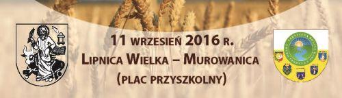 Zapraszamy na XVIII Gminne Dożynki  Święto Chleba-Lipnica Wielka- Murowanica 11.09.2016r.